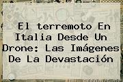 El <b>terremoto En Italia</b> Desde Un Drone: Las Imágenes De La Devastación