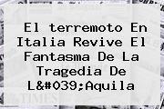 El <b>terremoto En Italia</b> Revive El Fantasma De La Tragedia De L&#039;Aquila