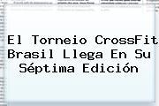 El Torneio <b>CrossFit</b> Brasil Llega En Su Séptima Edición