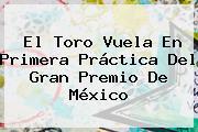 El Toro Vuela En Primera Práctica Del <b>Gran Premio De México</b>
