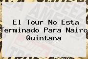 El <b>Tour</b> No Esta Terminado Para Nairo Quintana