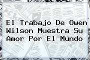 El Trabajo De <b>Owen Wilson</b> Muestra Su Amor Por El Mundo