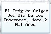 El Trágico Origen Del <b>Día De Los Inocentes</b>, Hace 2 Mil Años