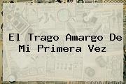 <b>El Trago Amargo De Mi Primera Vez</b>
