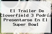 El Trailer De Cloverfield 3 Podría Presentarse En El <b>Super Bowl</b>