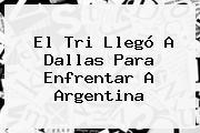 El Tri Llegó A Dallas Para Enfrentar A Argentina