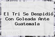 El Tri Se Despidió Con Goleada Ante Guatemala
