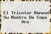 El Tricolor Renovó Su Rostro De <b>Copa Oro</b>