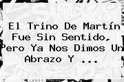 El Trino De Martín Fue Sin Sentido, Pero Ya Nos Dimos Un Abrazo Y ...