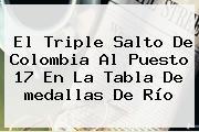 El Triple Salto De <b>Colombia</b> Al Puesto 17 En La Tabla De <b>medallas</b> De Río