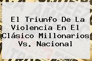 El Triunfo De La Violencia En El Clásico <b>Millonarios</b> Vs. Nacional