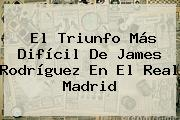 El Triunfo Más Difícil De <b>James Rodríguez</b> En El Real Madrid