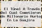 El Túnel A Través Del Cual Cometieron Un Millonario Hurto En La Guajira