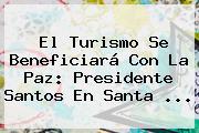 El Turismo Se Beneficiará Con La Paz: Presidente Santos En <b>Santa</b> ...