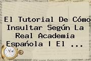 El Tutorial De Cómo Insultar Según La <b>Real Academia Española</b>   El <b>...</b>