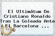 El Ultimátum De <b>Cristiano Ronaldo</b> Tras La Goleada Ante El Barcelona <b>...</b>