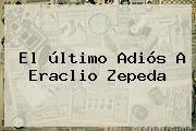 El último Adiós A <b>Eraclio Zepeda</b>