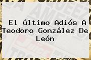 El último Adiós A <b>Teodoro González De León</b>