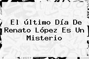 El último Día De <b>Renato López</b> Es Un Misterio