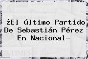 ¿El último Partido De <b>Sebastián Pérez</b> En Nacional?