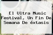El <b>Ultra Music Festival</b>, Un Fin De Semana De éxtasis