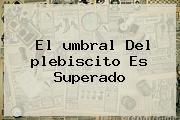 El <b>umbral</b> Del <b>plebiscito</b> Es Superado