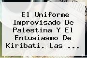 El Uniforme Improvisado De Palestina Y El Entusiasmo De <b>Kiribati</b>, Las ...
