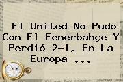 El United No Pudo Con El Fenerbahçe Y Perdió 2-1, En La <b>Europa</b> ...
