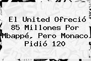 El United Ofreció 85 Millones Por Mbappé, Pero Monaco Pidió 120