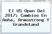 El <b>US Open</b> Del 2017: Cambios En Ashe, Armostrong Y Grandstand