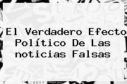 El Verdadero Efecto Político De Las <b>noticias</b> Falsas