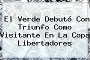El Verde Debutó Con Triunfo Como Visitante En La Copa Libertadores