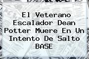 El Veterano Escalador <b>Dean Potter</b> Muere En Un Intento De Salto BASE