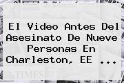 El Video Antes Del Asesinato De Nueve Personas En <b>Charleston</b>, EE <b>...</b>
