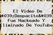 El Video De '<b>Despacito</b>' Fue Hackeado Y Eliminado De YouTube