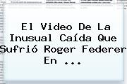 El Video De La Inusual Caída Que Sufrió <b>Roger Federer</b> En ...