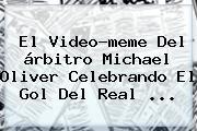 El Video-meme Del árbitro <b>Michael Oliver</b> Celebrando El Gol Del Real ...
