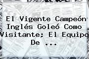El Vigente Campeón Inglés Goleó Como Visitante; El Equipo De ...