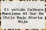 El <b>volcán Calbuco</b> Mantiene Al Sur De Chile Bajo Alerta Roja