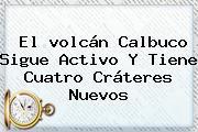 El <b>volcán Calbuco</b> Sigue Activo Y Tiene Cuatro Cráteres Nuevos