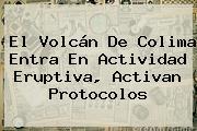 El <b>Volcán De Colima</b> Entra En Actividad Eruptiva, Activan Protocolos