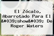 El <b>Zócalo</b>, Abarrotado Para El &#039;show&#039; De <b>Roger Waters</b>