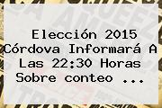 Elección <b>2015</b> Córdova Informará A Las 22:30 Horas Sobre <b>conteo</b> <b>...</b>