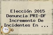 Elección 2015 Denuncia <b>PRI</b>-DF Incremento De Incidentes En <b>...</b>