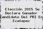 Elección <b>2015</b> Se Declara Ganador Candidato Del PRI En Ecatepec