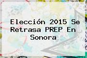 Elección <b>2015</b> Se Retrasa <b>PREP</b> En Sonora