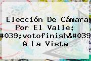 Elección De <b>Cámara</b> Por El Valle: &#039;votofinish&#039; A La Vista