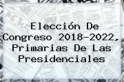 Elección De Congreso <b>2018</b>-2022, Primarias De Las Presidenciales