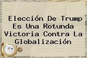Elección De Trump Es Una Rotunda Victoria Contra La Globalización