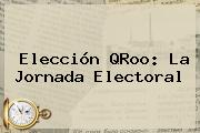 Elección QRoo: La Jornada Electoral